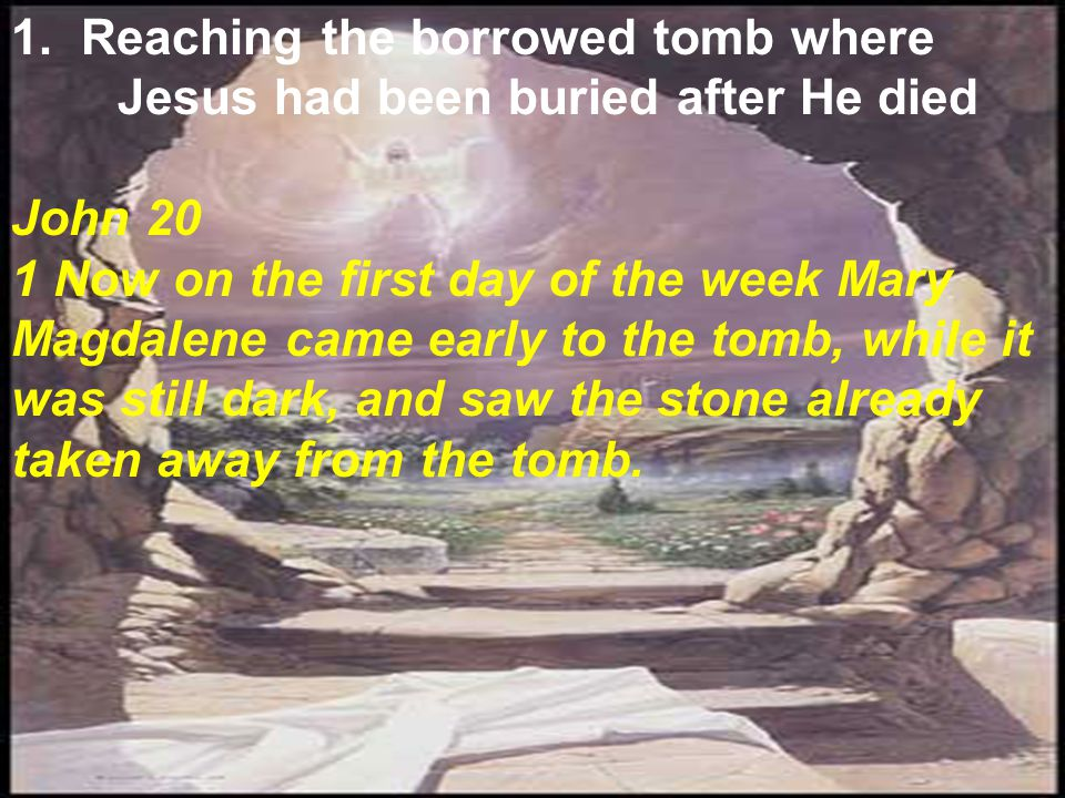 1. Reaching the borrowed tomb where Jesus had been buried after He died John 20 1 Now on the first day of the week Mary Magdalene came early to the to