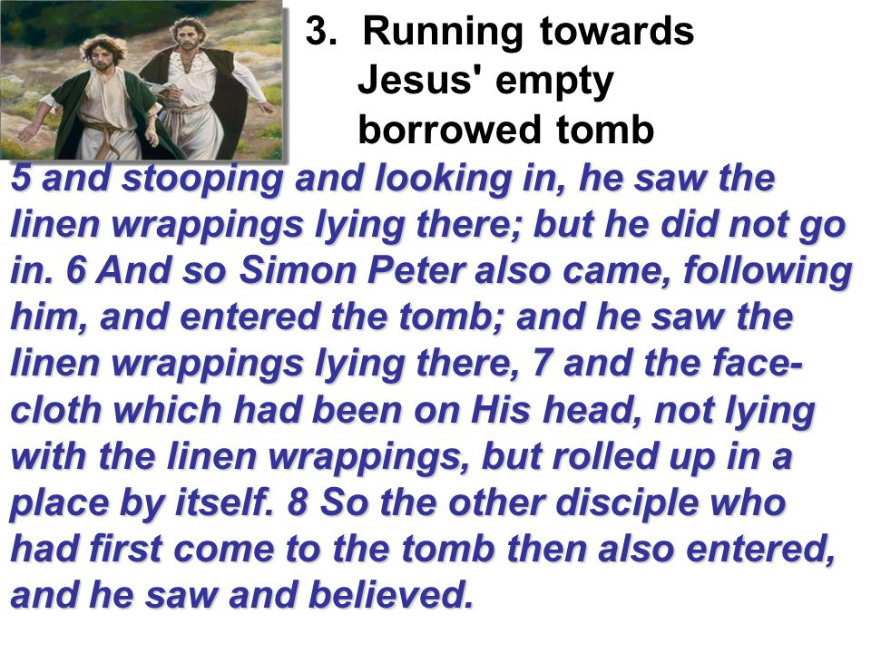 3. Running towards Jesus' empty 5 and stooping and looking in, he saw the linen wrappings lying there; but he did not go in. 6 And so Simon Peter also
