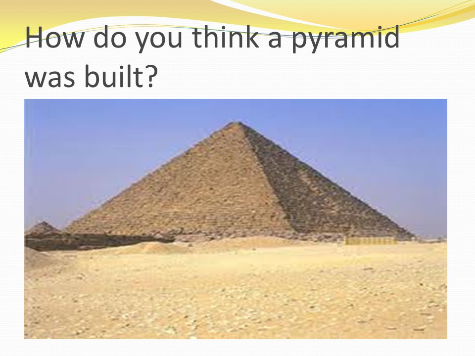 How do you think a pyramid was built