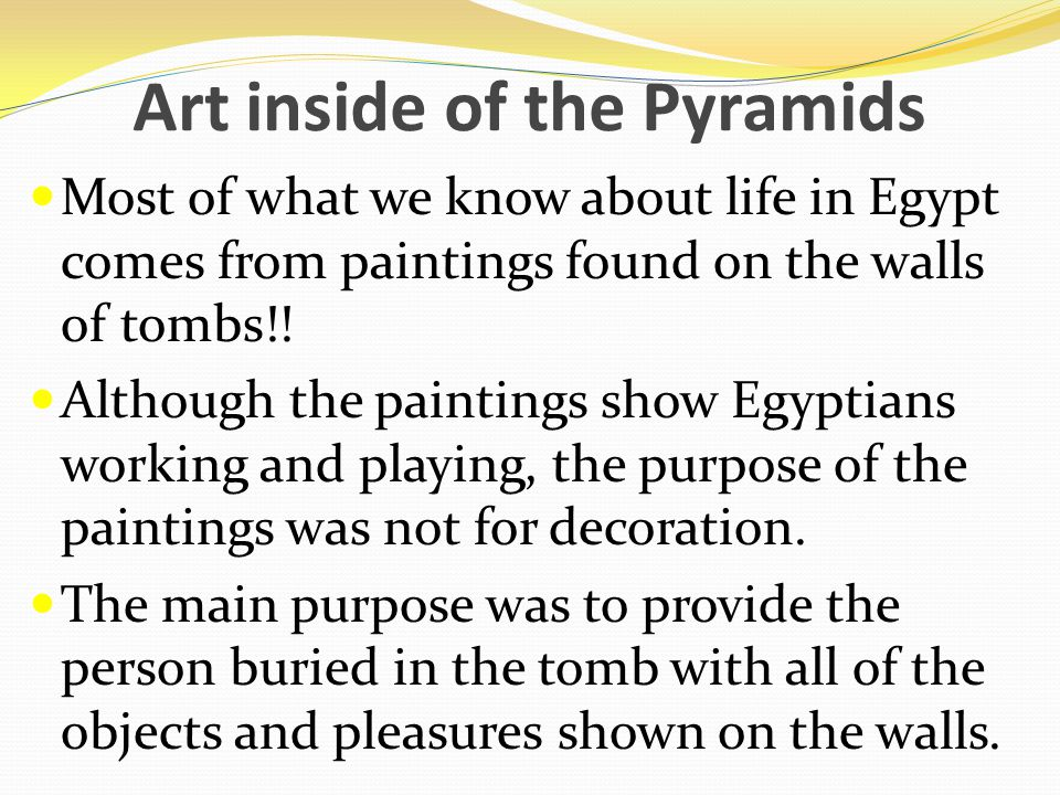 Art inside of the Pyramids Most of what we know about life in Egypt comes from paintings found on the walls of tombs!.