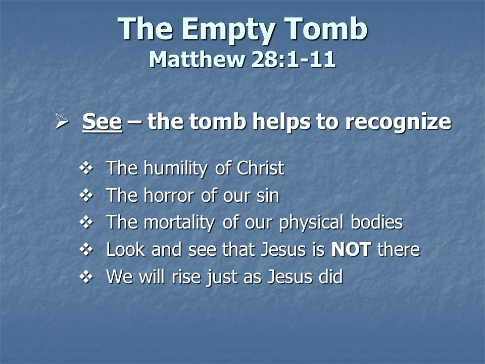 The Empty Tomb Matthew 28:1-11  See – the tomb helps to recognize  The humility of Christ  The horror of our sin  The mortality of our physical bodies  Look and see that Jesus is NOT there  We will rise just as Jesus did