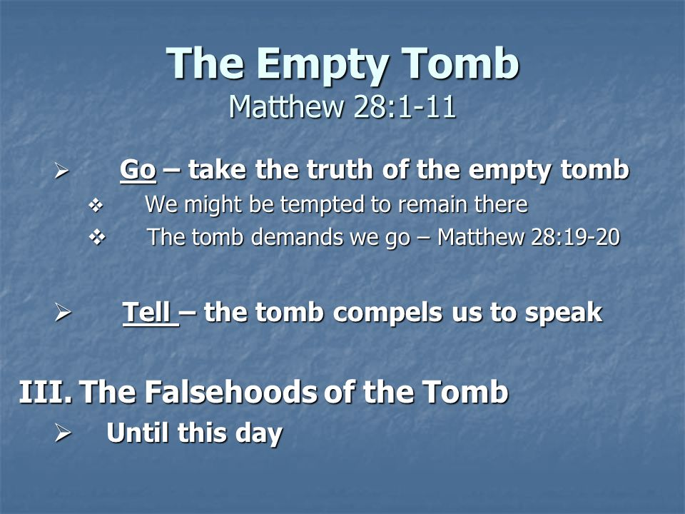 The Empty Tomb Matthew 28:1-11  Go – take the truth of the empty tomb  We might be tempted to remain there  The tomb demands we go – Matthew 28:19-20  Tell – the tomb compels us to speak III.The Falsehoods of the Tomb  Until this day