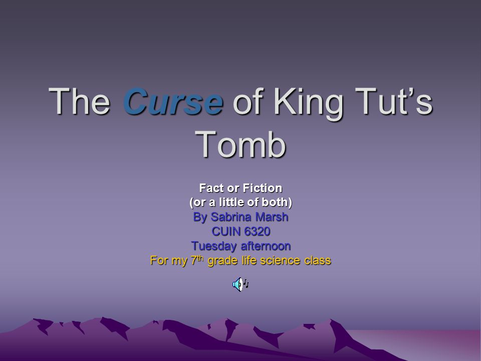 The Curse of King Tut's Tomb Fact or Fiction (or a little of both) By Sabrina Marsh CUIN 6320 Tuesday afternoon For my 7 th grade life science class