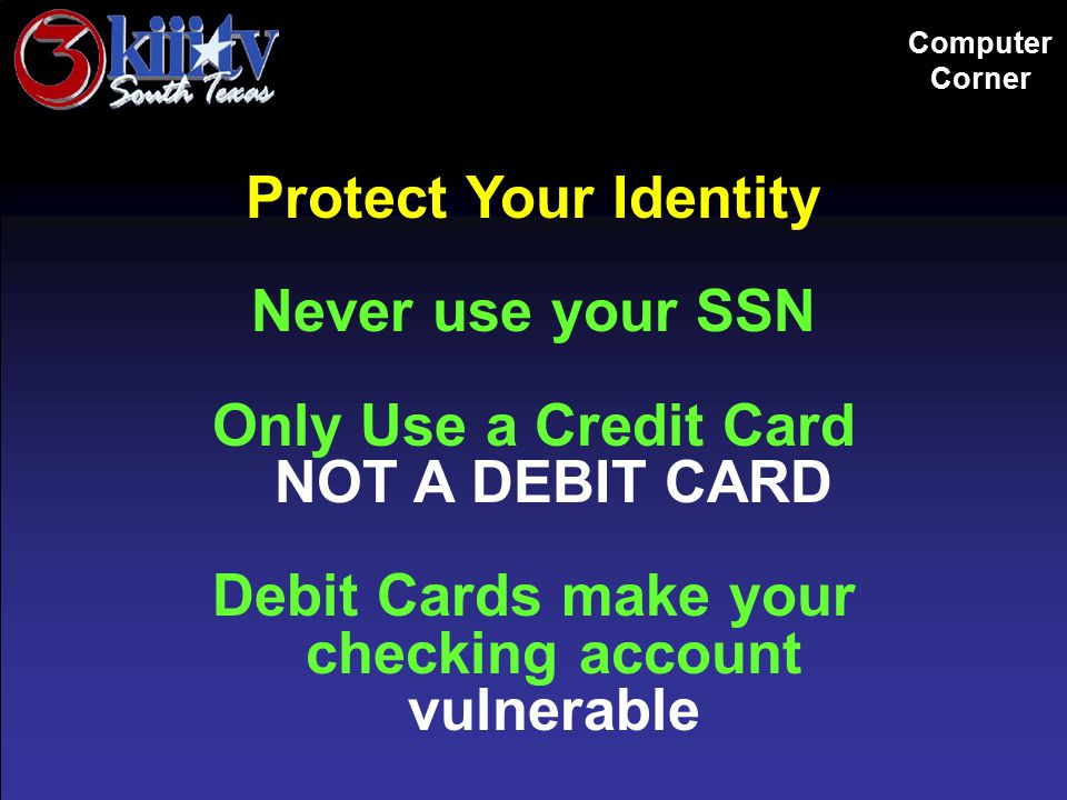 Computer Corner Protect Your Identity Never use your SSN Only Use a Credit Card NOT A DEBIT CARD Debit Cards make your checking account vulnerable