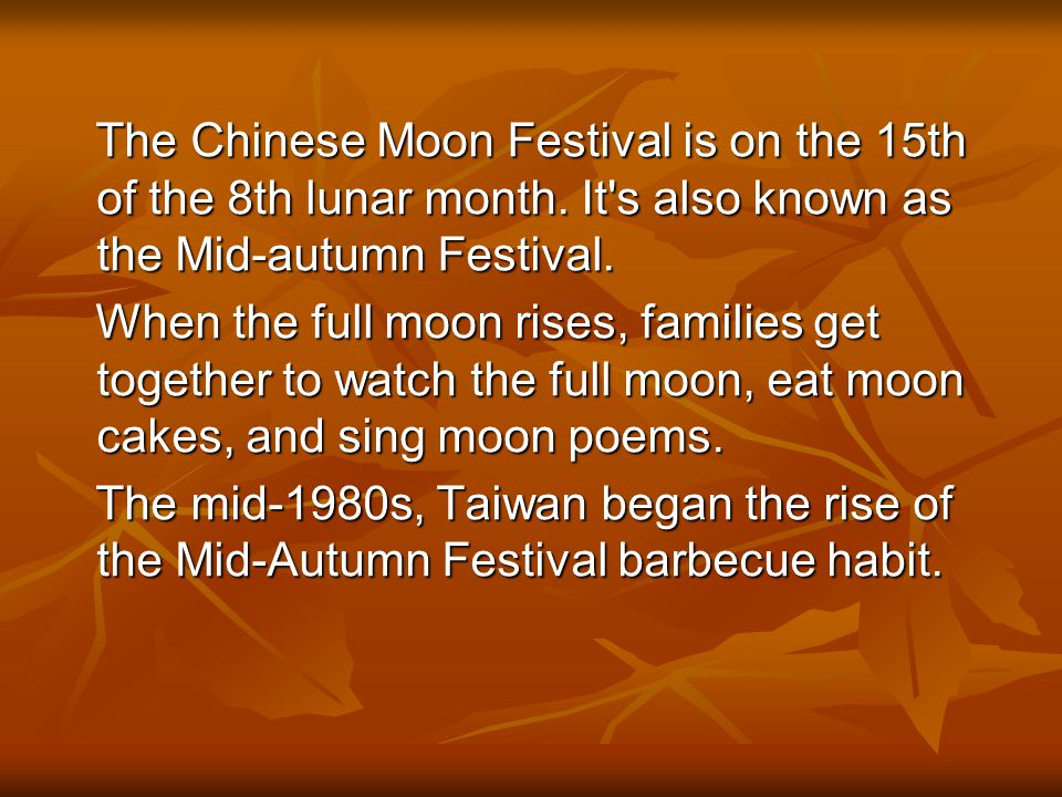 The Chinese Moon Festival is on the 15th of the 8th lunar month. It's also known as the Mid-autumn Festival. The Chinese Moon Festival is on the 15th