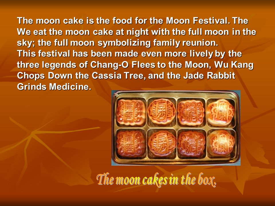 The moon cake is the food for the Moon Festival. The We eat the moon cake at night with the full moon in the sky; the full moon symbolizing family reu
