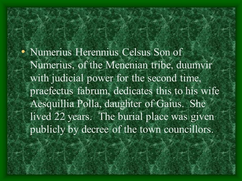 Numerius Herennius Celsus Son of Numerius, of the Menenian tribe, duumvir with judicial power for the second time, praefectus fabrum, dedicates this t