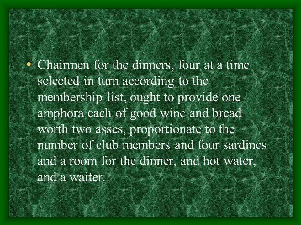 Chairmen for the dinners, four at a time selected in turn according to the membership list, ought to provide one amphora each of good wine and bread worth two asses, proportionate to the number of club members and four sardines and a room for the dinner, and hot water, and a waiter.