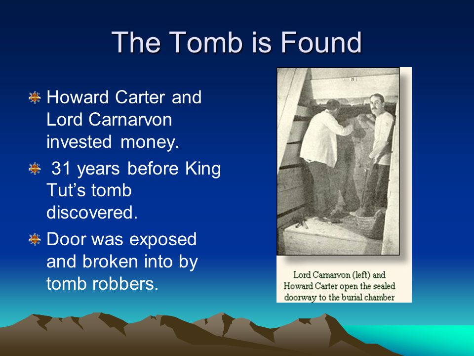 The Tomb is Found Howard Carter and Lord Carnarvon invested money. 31 years before King Tut's tomb discovered. Door was exposed and broken into by tom
