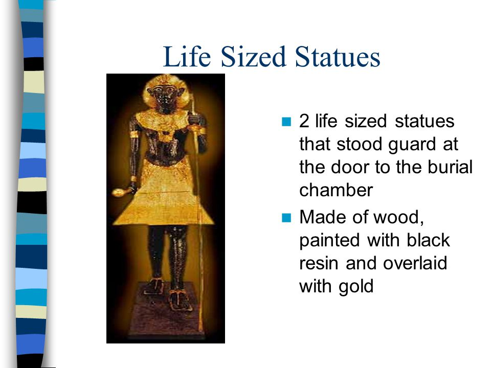 Life Sized Statues 2 life sized statues that stood guard at the door to the burial chamber Made of wood, painted with black resin and overlaid with gold