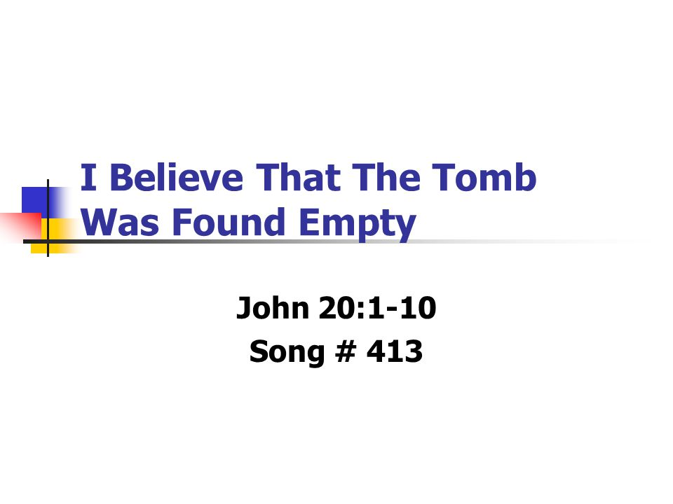 I Believe That The Tomb Was Found Empty John 20:1-10 Song # 413
