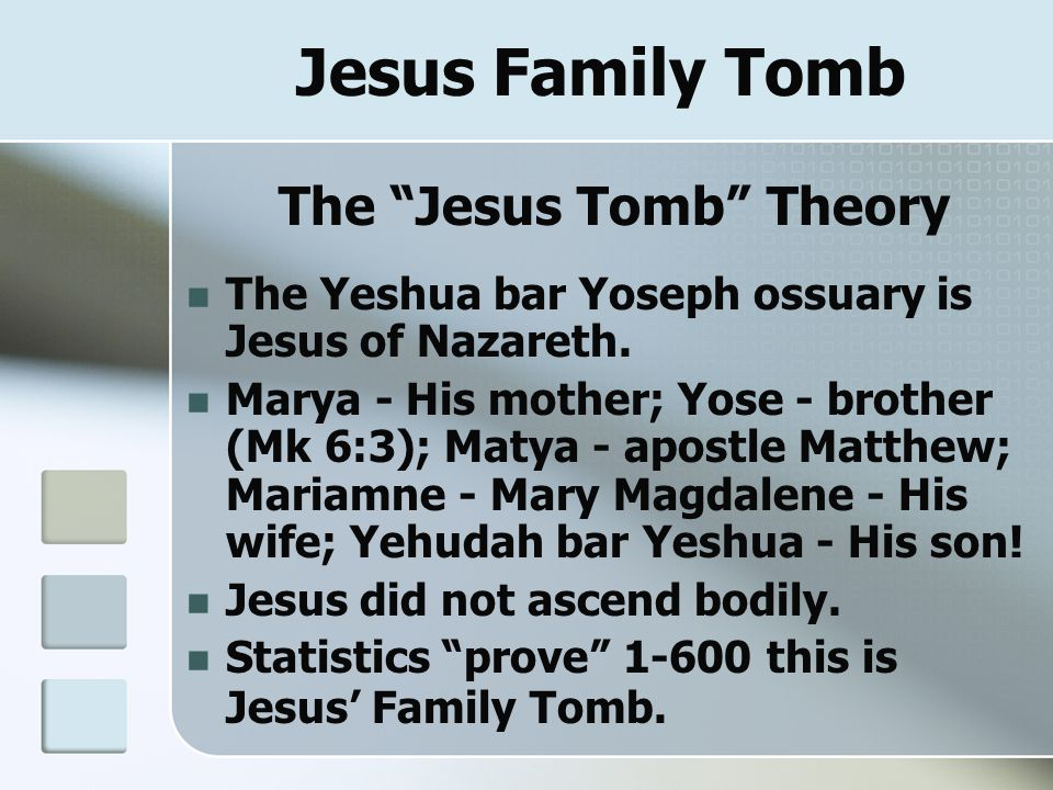 "Jesus Family Tomb The ""Jesus Tomb"" Theory The Yeshua bar Yoseph ossuary is Jesus of Nazareth. Marya - His mother; Yose - brother (Mk 6:3); Matya - apo"