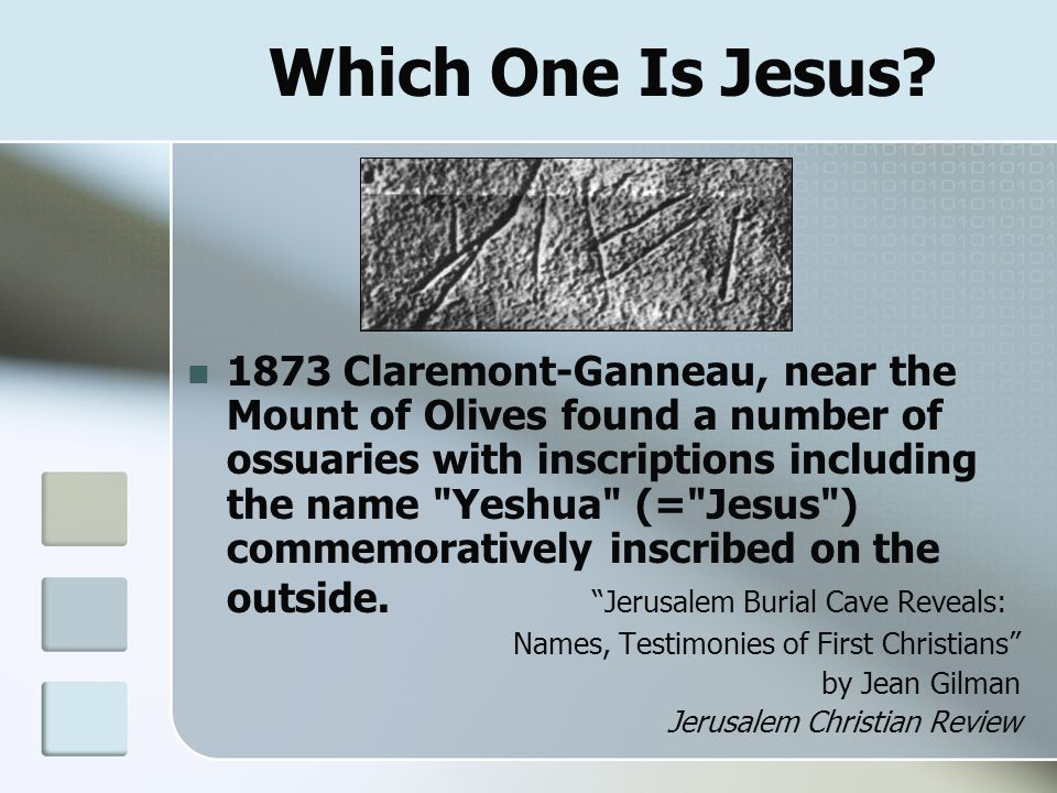 Which One Is Jesus? 1873 Claremont-Ganneau, near the Mount of Olives found a number of ossuaries with inscriptions including the name