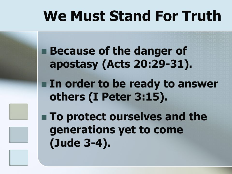 We Must Stand For Truth Because of the danger of apostasy (Acts 20:29-31). In order to be ready to answer others (I Peter 3:15). To protect ourselves