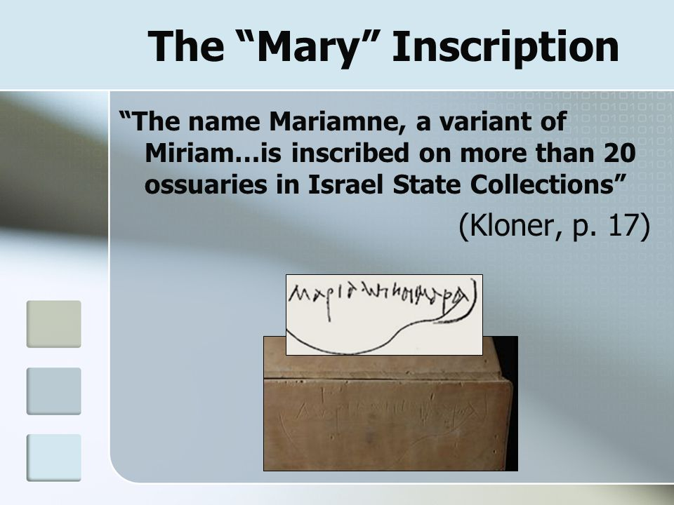 "The ""Mary"" Inscription ""The name Mariamne, a variant of Miriam…is inscribed on more than 20 ossuaries in Israel State Collections"" (Kloner, p. 17)"