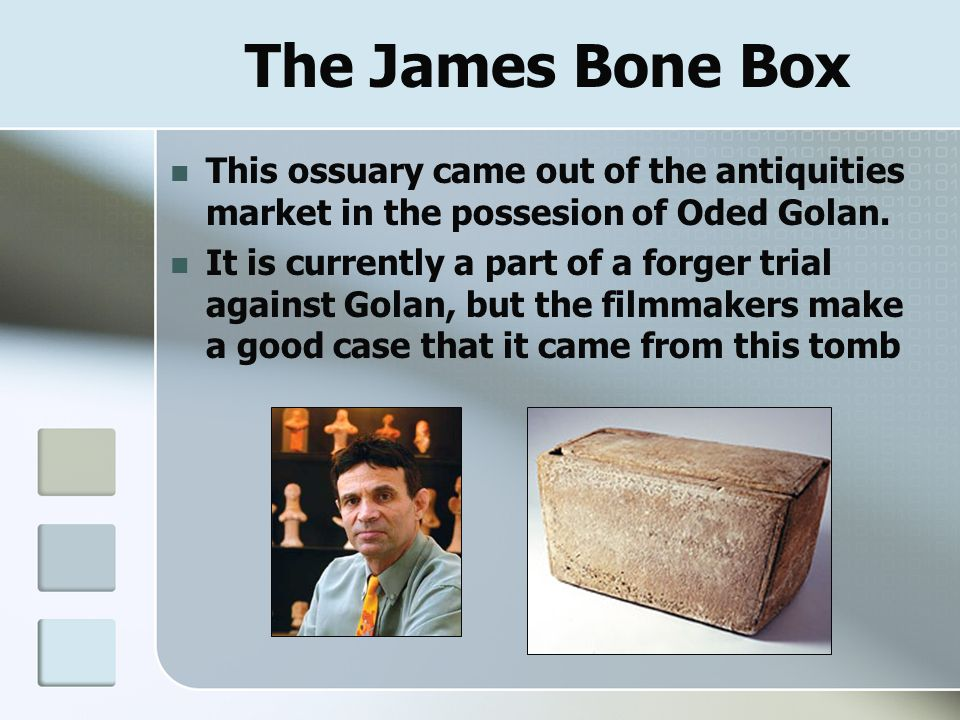 The James Bone Box This ossuary came out of the antiquities market in the possesion of Oded Golan. It is currently a part of a forger trial against Go