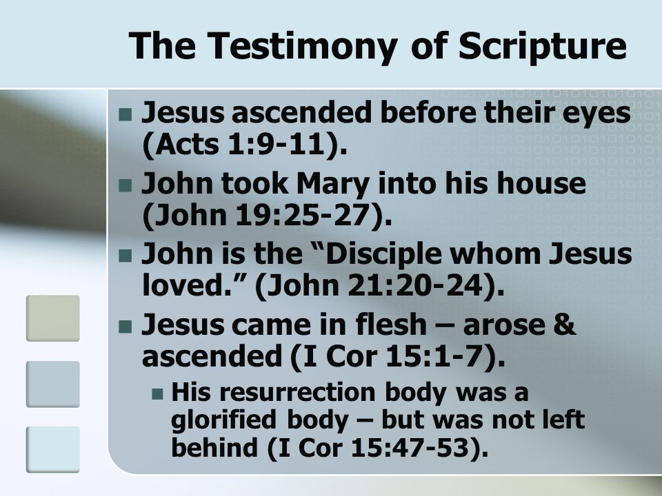 "The Testimony of Scripture Jesus ascended before their eyes (Acts 1:9-11). John took Mary into his house (John 19:25-27). John is the ""Disciple whom J"