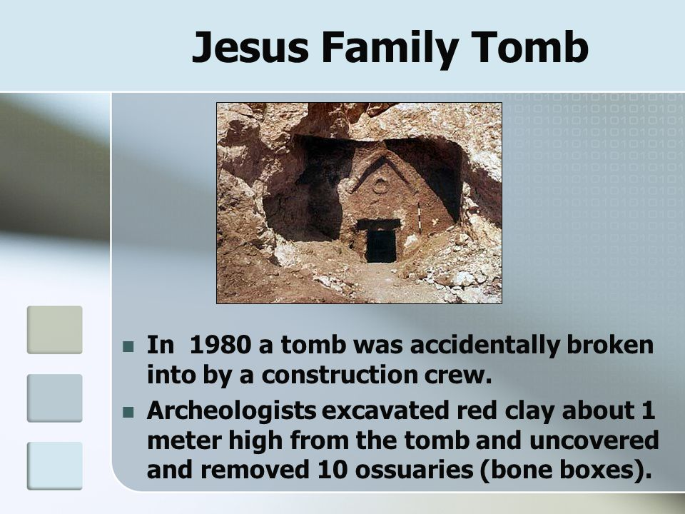 Jesus Family Tomb In 1980 a tomb was accidentally broken into by a construction crew. Archeologists excavated red clay about 1 meter high from the tom