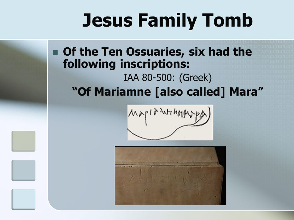 "Jesus Family Tomb Of the Ten Ossuaries, six had the following inscriptions: IAA 80-500: (Greek) ""Of Mariamne [also called] Mara"""