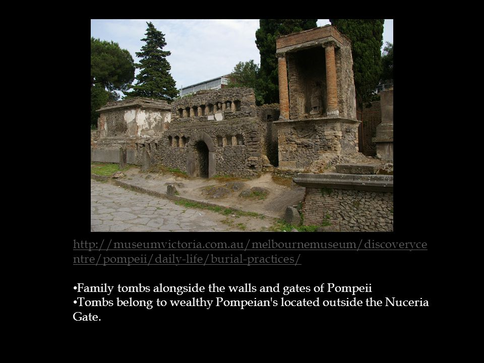 http://museumvictoria.com.au/melbournemuseum/discoveryce ntre/pompeii/daily-life/burial-practices/ Family tombs alongside the walls and gates of Pompeii Tombs belong to wealthy Pompeian s located outside the Nuceria Gate.
