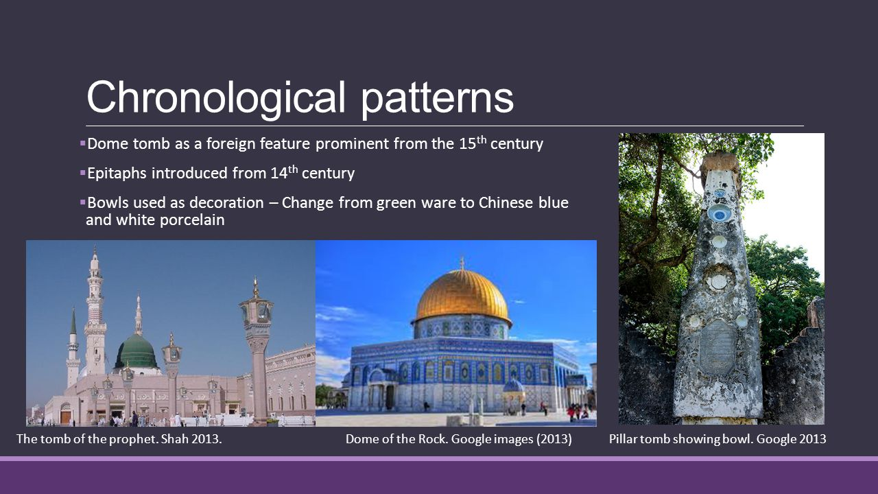 Chronological patterns  Dome tomb as a foreign feature prominent from the 15 th century  Epitaphs introduced from 14 th century  Bowls used as decoration – Change from green ware to Chinese blue and white porcelain The tomb of the prophet.