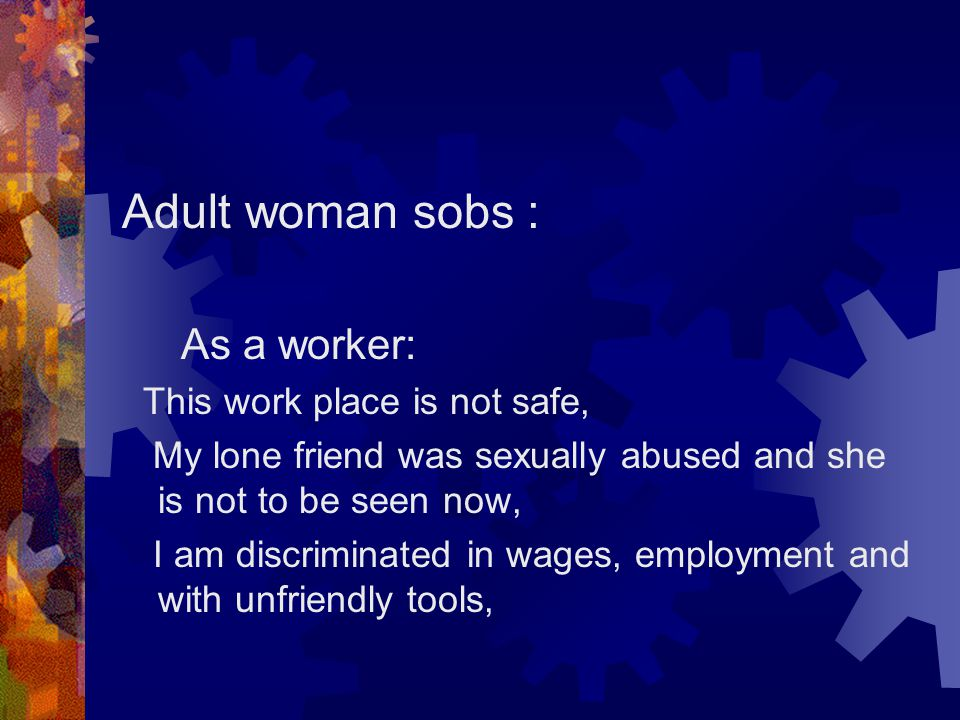 Adult woman sobs : As a worker: This work place is not safe, My lone friend was sexually abused and she is not to be seen now, I am discriminated in w