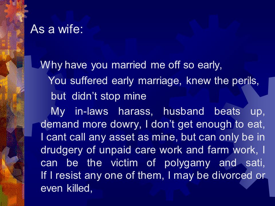 As a wife: Why have you married me off so early, You suffered early marriage, knew the perils, but didn't stop mine My in-laws harass, husband beats up, demand more dowry, I don't get enough to eat, I cant call any asset as mine, but can only be in drudgery of unpaid care work and farm work, I can be the victim of polygamy and sati, If I resist any one of them, I may be divorced or even killed,