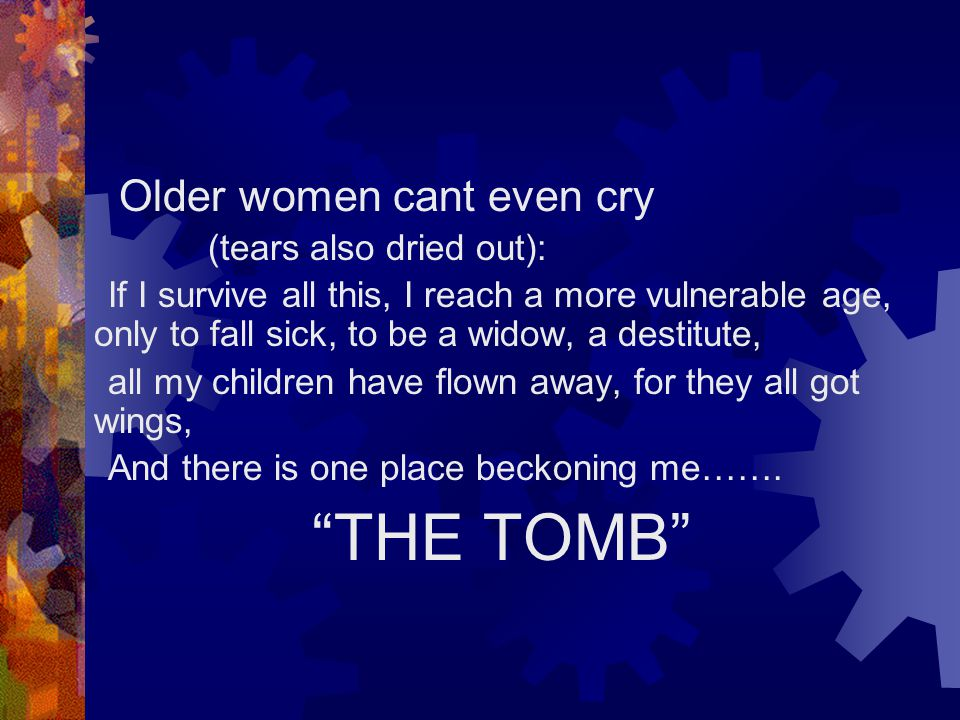 Older women cant even cry (tears also dried out): If I survive all this, I reach a more vulnerable age, only to fall sick, to be a widow, a destitute, all my children have flown away, for they all got wings, And there is one place beckoning me…….