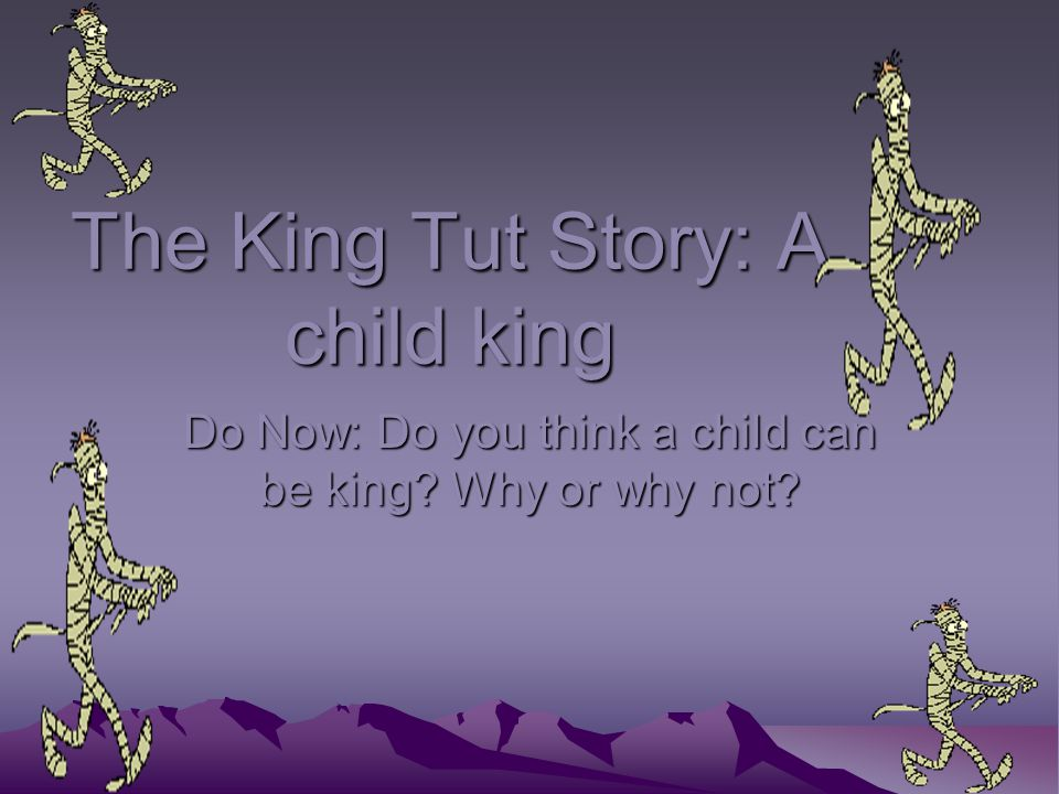 The King Tut Story: A child king Do Now: Do you think a child can be king Why or why not