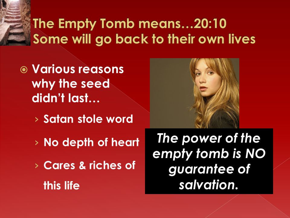  Various reasons why the seed didn't last… › Satan stole word › No depth of heart › Cares & riches of this life The power of the empty tomb is NO guarantee of salvation.