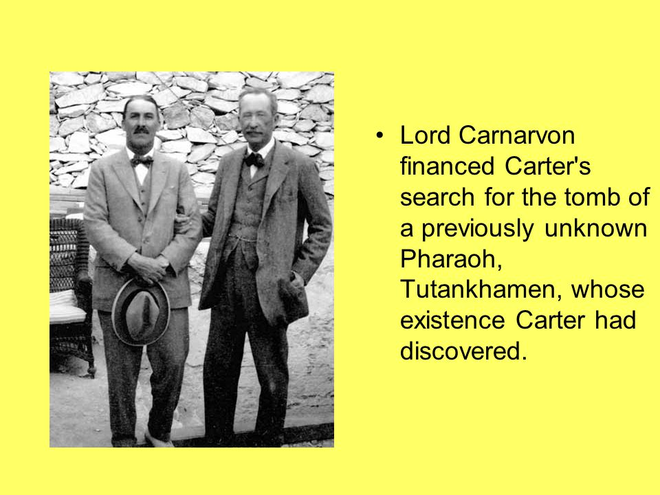 Lord Carnarvon financed Carter s search for the tomb of a previously unknown Pharaoh, Tutankhamen, whose existence Carter had discovered.