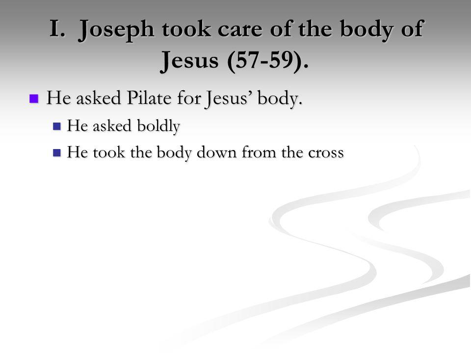 I. Joseph took care of the body of Jesus (57-59). He asked Pilate for Jesus' body. He asked Pilate for Jesus' body. He asked boldly He asked boldly He