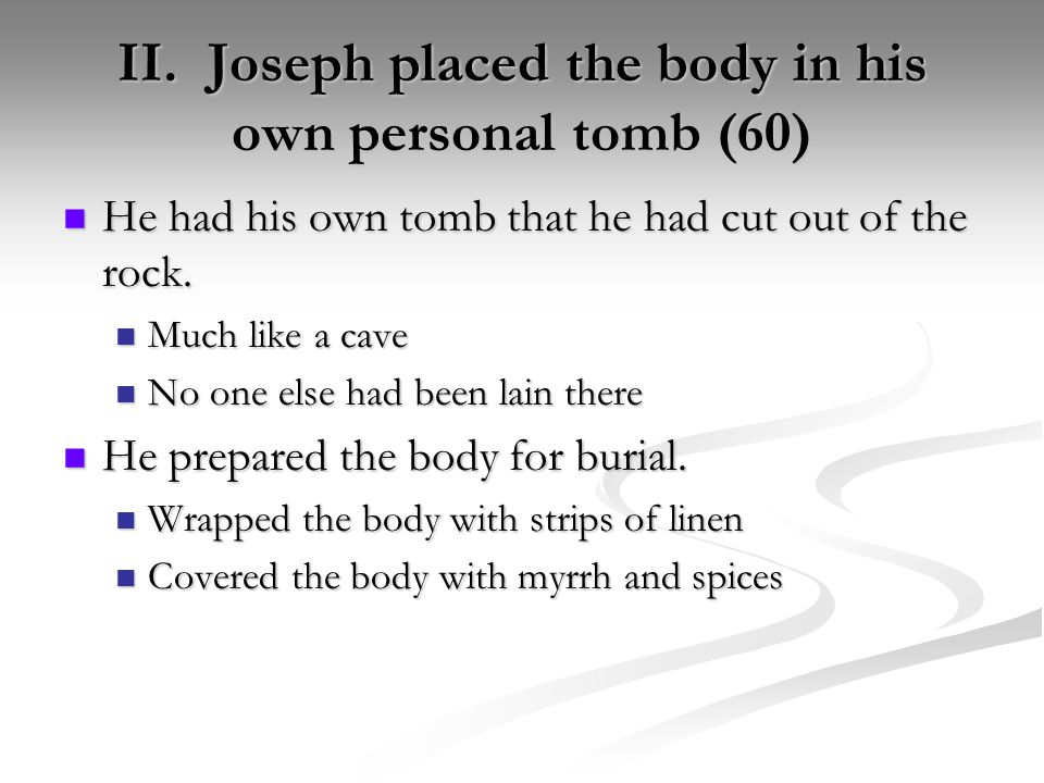 II. Joseph placed the body in his own personal tomb (60) He had his own tomb that he had cut out of the rock. He had his own tomb that he had cut out