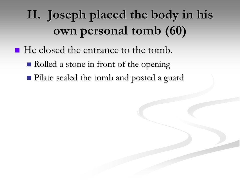 II. Joseph placed the body in his own personal tomb (60) He closed the entrance to the tomb.