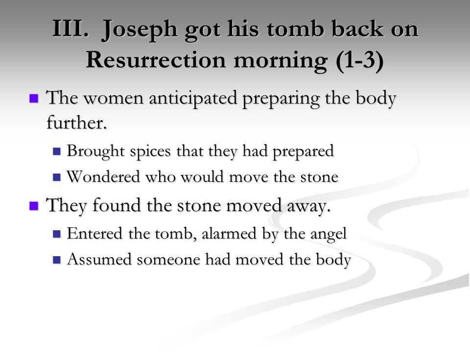 III. Joseph got his tomb back on Resurrection morning (1-3) The women anticipated preparing the body further. The women anticipated preparing the body