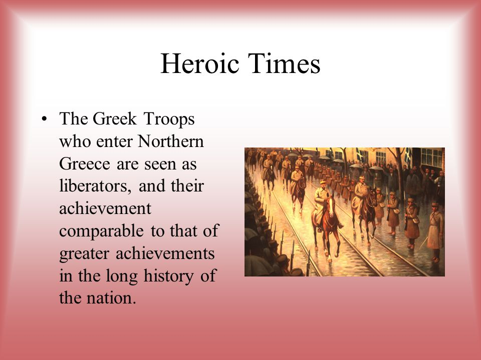 Heroic Times The Greek Troops who enter Northern Greece are seen as liberators, and their achievement comparable to that of greater achievements in th