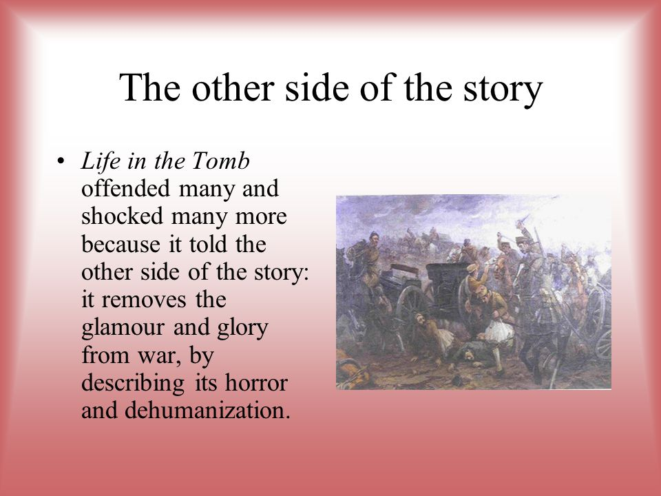 The other side of the story Life in the Tomb offended many and shocked many more because it told the other side of the story: it removes the glamour and glory from war, by describing its horror and dehumanization.