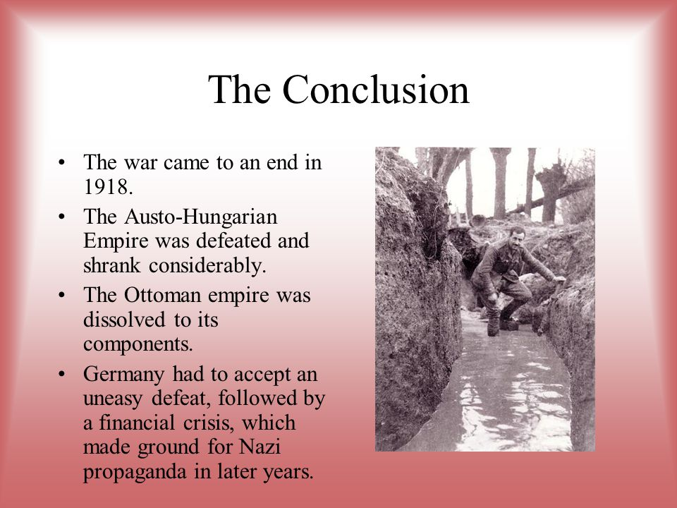 The Conclusion The war came to an end in 1918. The Austo-Hungarian Empire was defeated and shrank considerably. The Ottoman empire was dissolved to it