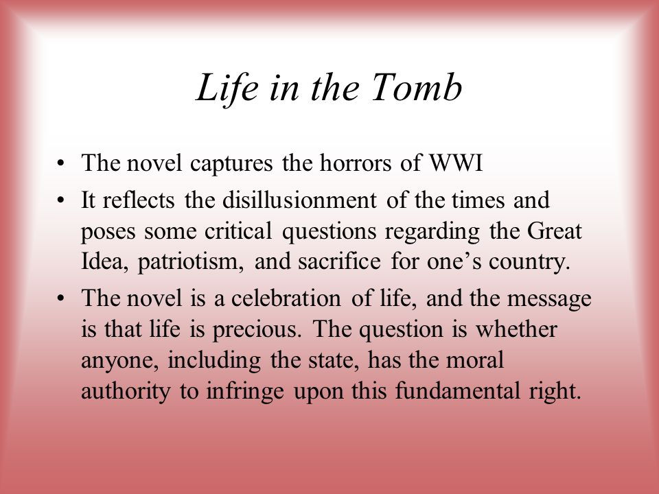 Life in the Tomb The novel captures the horrors of WWI It reflects the disillusionment of the times and poses some critical questions regarding the Gr