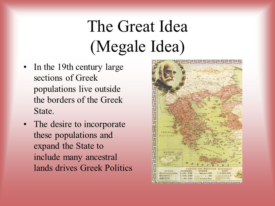 The Great Idea (Megale Idea) In the 19th century large sections of Greek populations live outside the borders of the Greek State. The desire to incorp