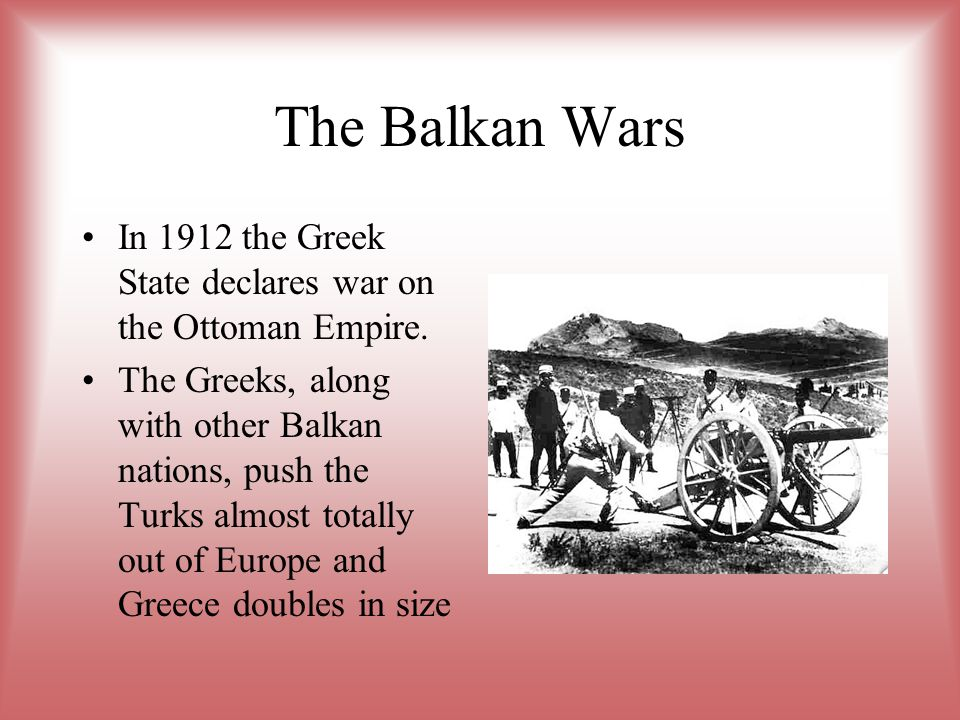 The Balkan Wars In 1912 the Greek State declares war on the Ottoman Empire.