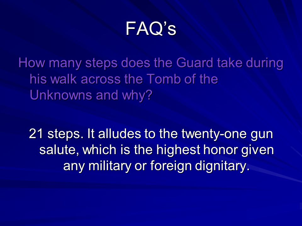 FAQ's How many steps does the Guard take during his walk across the Tomb of the Unknowns and why? 21 steps. It alludes to the twenty-one gun salute, w