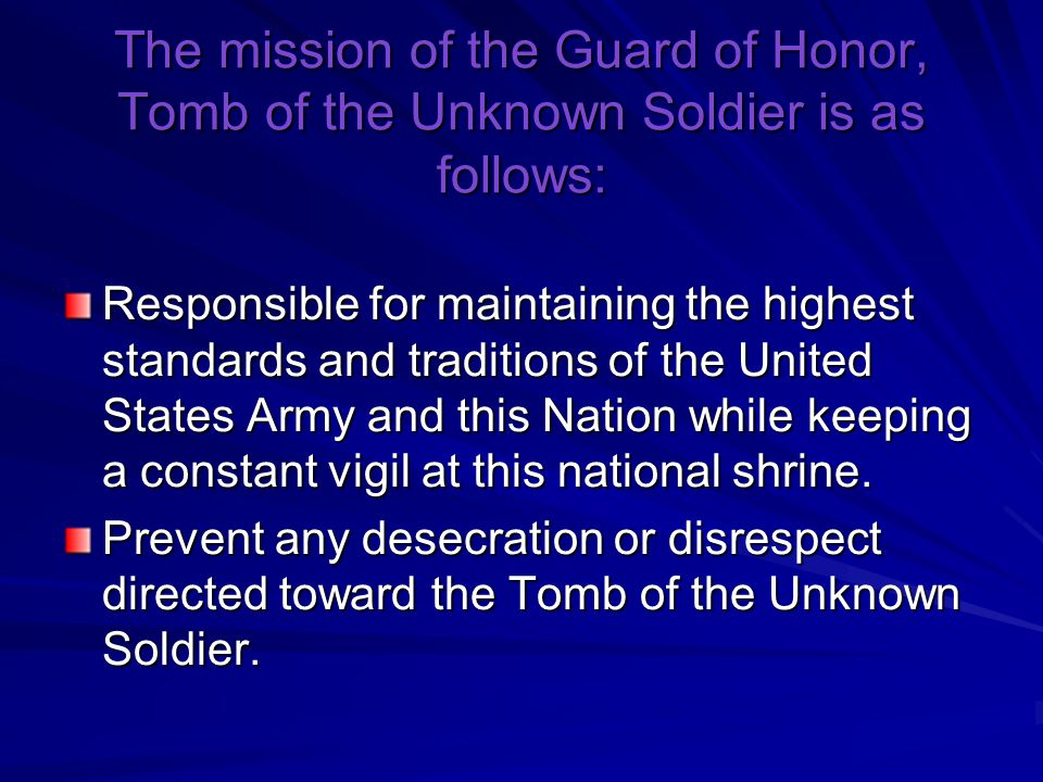 The mission of the Guard of Honor, Tomb of the Unknown Soldier is as follows: Responsible for maintaining the highest standards and traditions of the