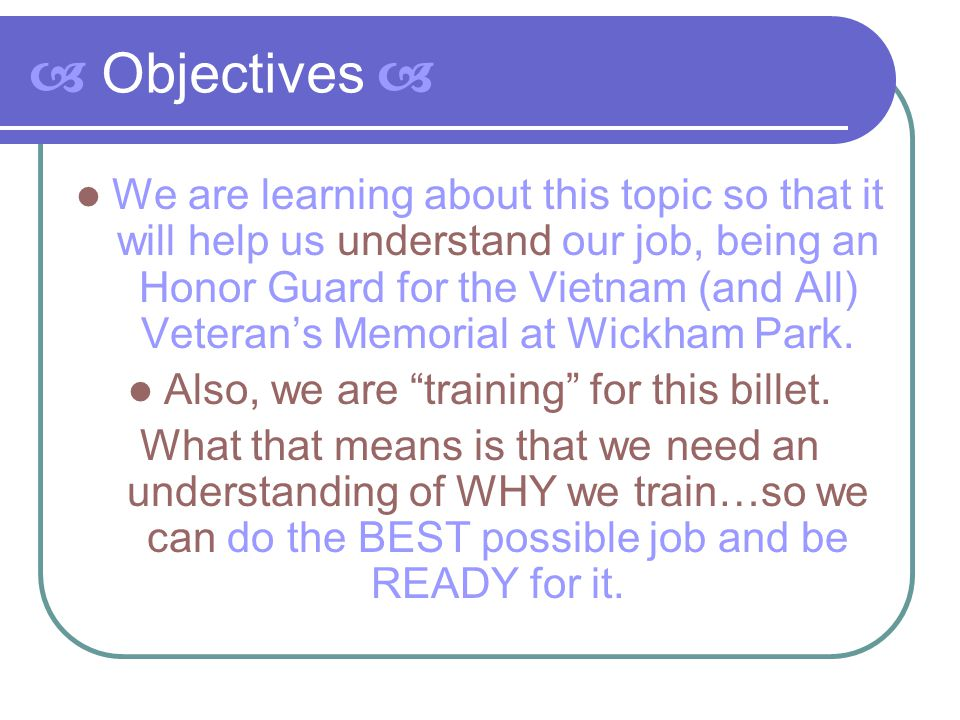  Objectives  We are learning about this topic so that it will help us understand our job, being an Honor Guard for the Vietnam (and All) Veteran's M