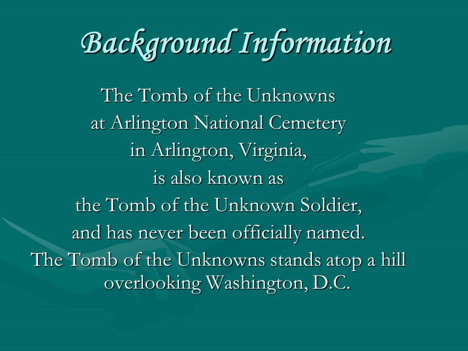 Background Information The Tomb of the Unknowns at Arlington National Cemetery in Arlington, Virginia, is also known as the Tomb of the Unknown Soldie