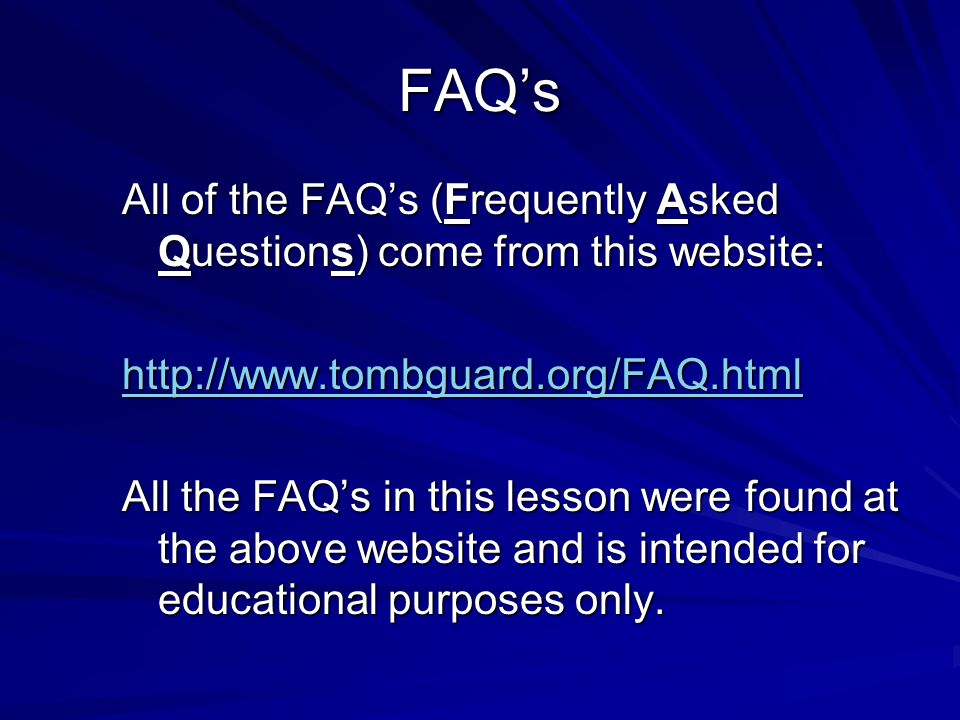 FAQ's All of the FAQ's (Frequently Asked Questions) come from this website: http://www.tombguard.org/FAQ.html All the FAQ's in this lesson were found