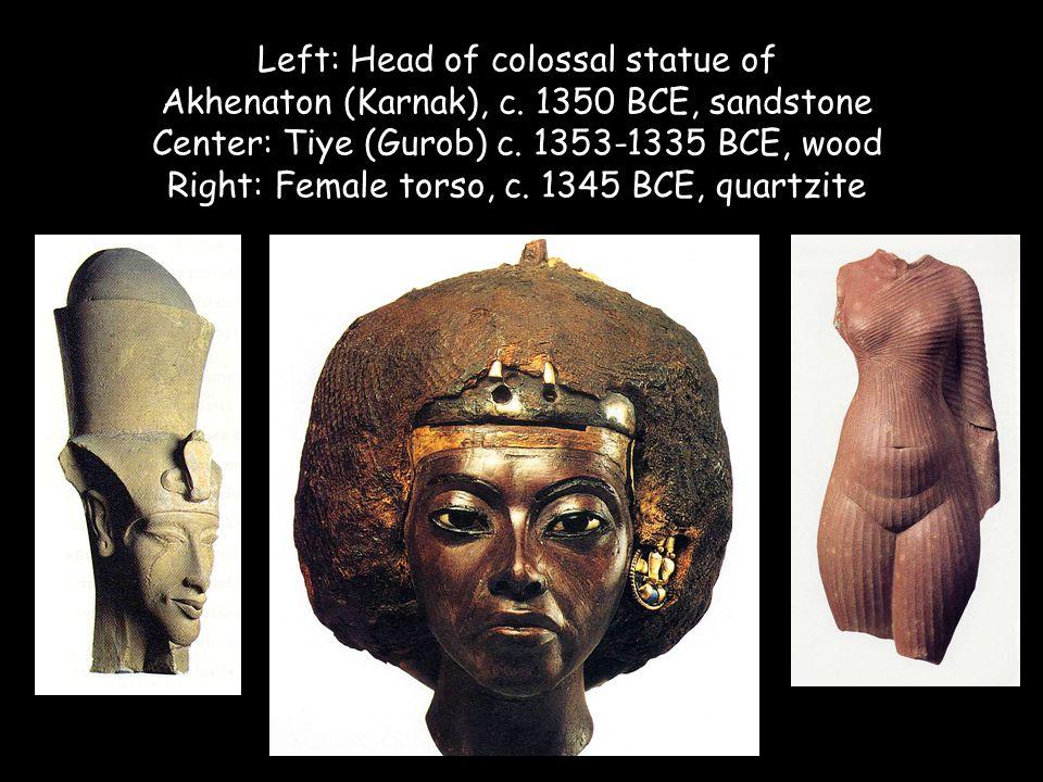 Left: Head of colossal statue of Akhenaton (Karnak), c. 1350 BCE, sandstone Center: Tiye (Gurob) c. 1353-1335 BCE, wood Right: Female torso, c. 1345 B