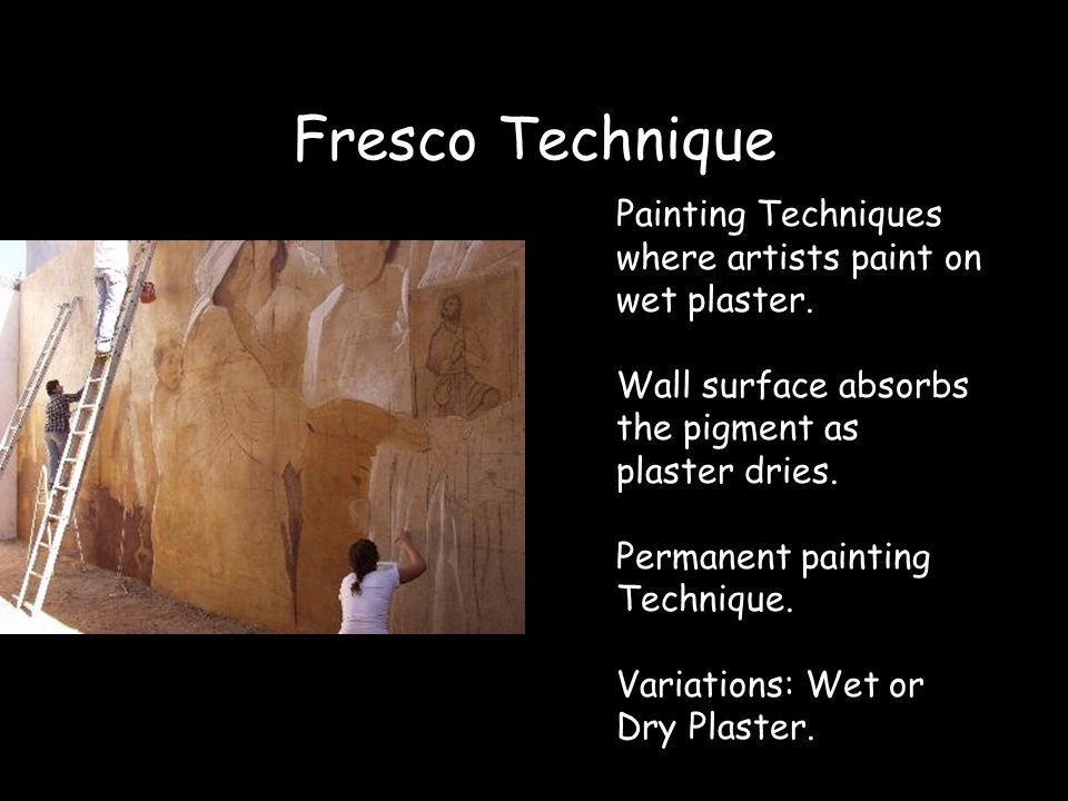 Fresco Technique Painting Techniques where artists paint on wet plaster. Wall surface absorbs the pigment as plaster dries. Permanent painting Techniq