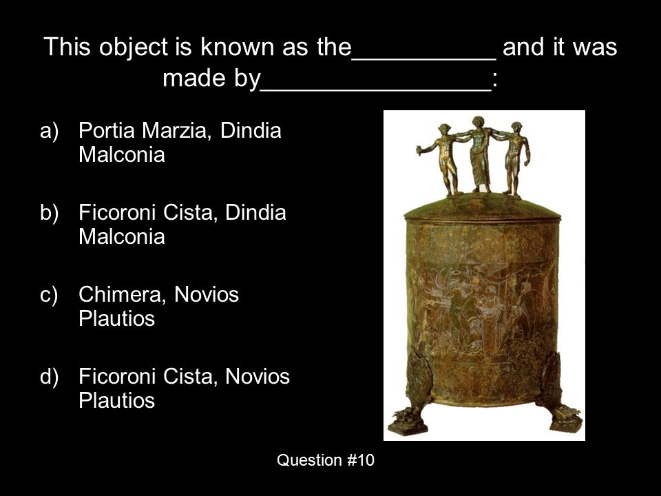 This object is known as the__________ and it was made by________________: a)Portia Marzia, Dindia Malconia b)Ficoroni Cista, Dindia Malconia c)Chimera