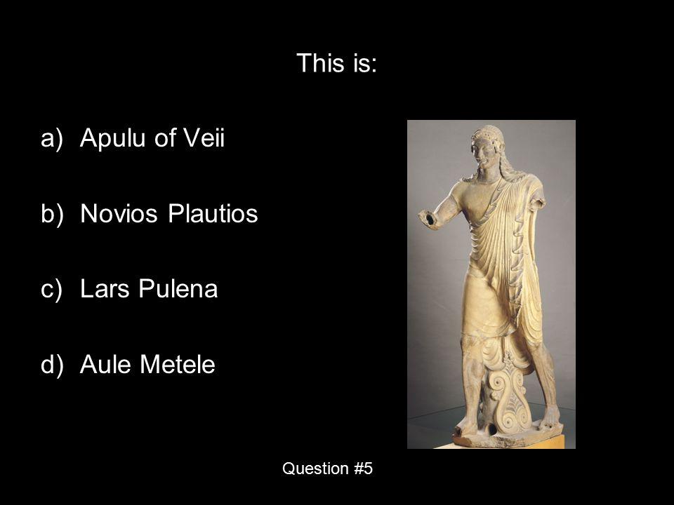 This is: a)Apulu of Veii b)Novios Plautios c)Lars Pulena d)Aule Metele Question #5